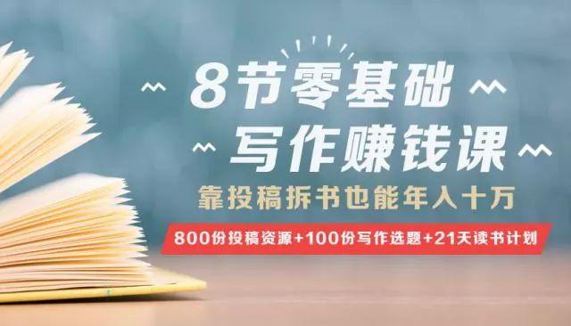8节零基础写作赚钱课,靠投稿拆书也能年入十万!